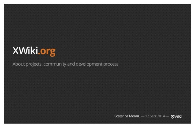 XWiki.org  About projects, community and development process  Ecaterina Moraru — 12 Sept 2014 —