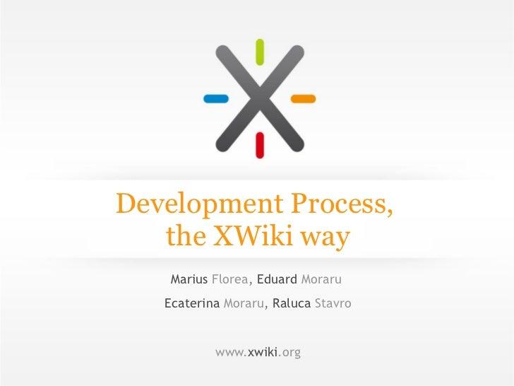 Development Process,   the XWiki way    Marius Florea, Eduard Moraru   Ecaterina Moraru, Raluca Stavro           www.xwiki...