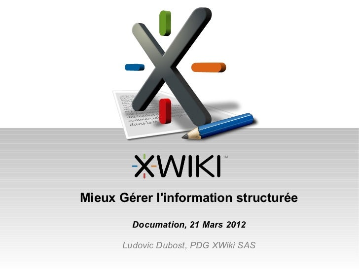 Mieux Gérer linformation structurée         Documation, 21 Mars 2012       Ludovic Dubost, PDG XWiki SAS