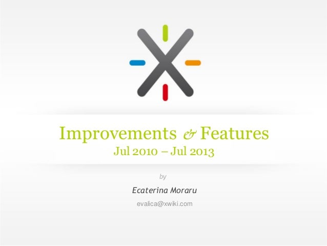 Improvements & Features Jul 2010 – Jul 2013 Ecaterina Moraru evalica@xwiki.com by