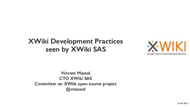 XWiki Development Practices seen by XWiki SAS Vincent Massol CTO XWiki SAS Committer on XWiki open source project @vmassol...