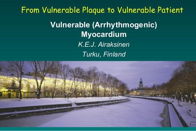 From Vulnerable Plaque to Vulnerable Patient Vulnerable (Arrhythmogenic) Myocardium K.E.J. Airaksinen Turku, Finland