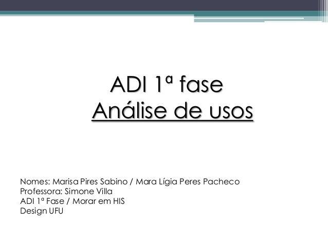 ADI 1ª fase Análise de usos Nomes: Marisa Pires Sabino / Mara Lígia Peres Pacheco Professora: Simone Villa ADI 1ª Fase / M...