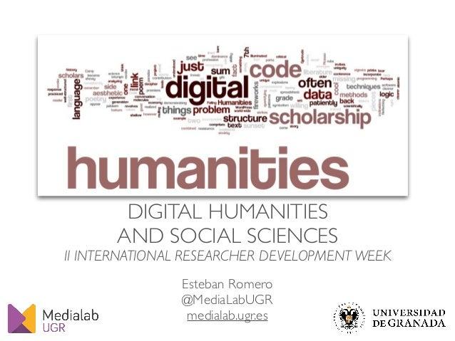 DIGITAL HUMANITIES AND SOCIAL SCIENCES II INTERNATIONAL RESEARCHER DEVELOPMENT WEEK Esteban Romero @MediaLabUGR medialab.u...