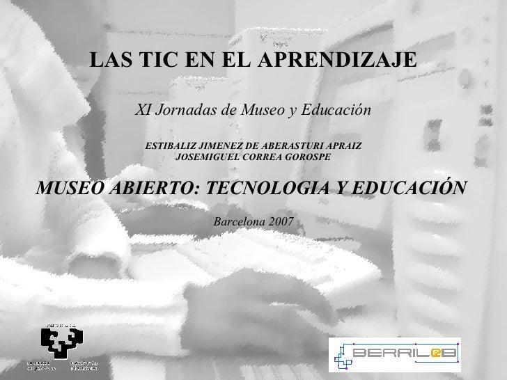LAS TIC EN EL APRENDIZAJE XI Jornadas de Museo y Educaci ón ESTIBALIZ JIMENEZ DE ABERASTURI APRAIZ JOSEMIGUEL CORREA GOROS...