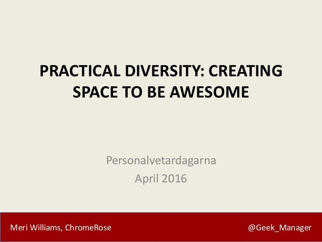 Meri Williams, ChromeRose @Geek_Manager PRACTICAL DIVERSITY: CREATING SPACE TO BE AWESOME Personalvetardagarna April 2016