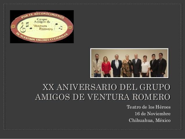 XX ANIVERSARIO DEL GRUPO AMIGOS DE VENTURA ROMERO Teatro de los Héroes 16 de Noviembre Chihuahua, México