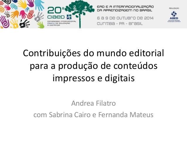 Contribuições do mundo editorial para a produção de conteúdos impressos e digitais  Andrea Filatro  com Sabrina Cairo e Fe...