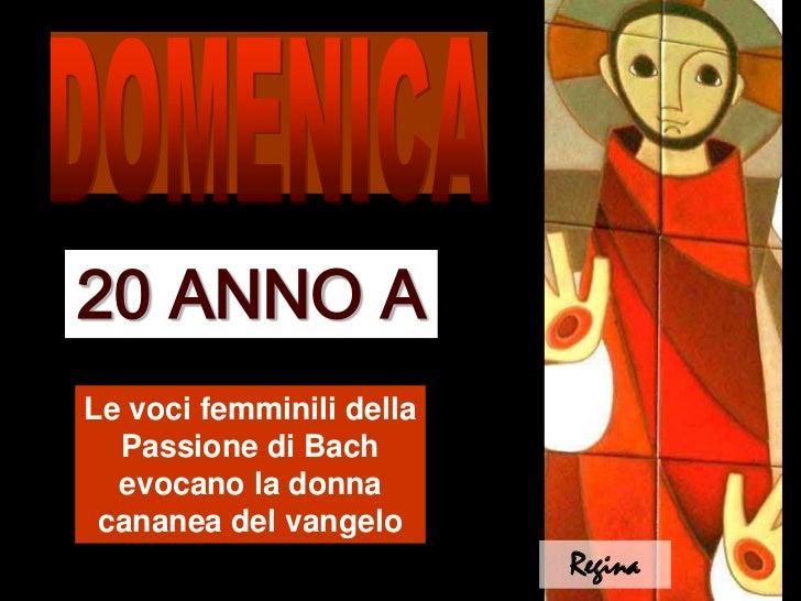 DOMENICA<br />20 ANNO A<br />Le voci femminili della Passione di Bach evocano la donna cananea del vangelo<br />Regina<br />