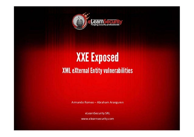 XXE Exposed XML eXternalEntity vulnerabilities Armando Romeo – Abraham Aranguren eLearnSecurity SRL www.elearnsecurity.com