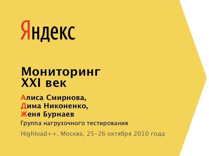 МониторингXXI векАлиса Смирнова,Дима Никоненко,Женя БурнаевГруппа нагрузочного тестированияHighload++, Москва, 25-26 октяб...