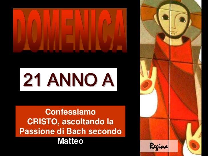 DOMENICA<br />21 ANNO A<br />Confessiamo CRISTO, ascoltando la Passione di Bach secondo Matteo<br />Regina<br />