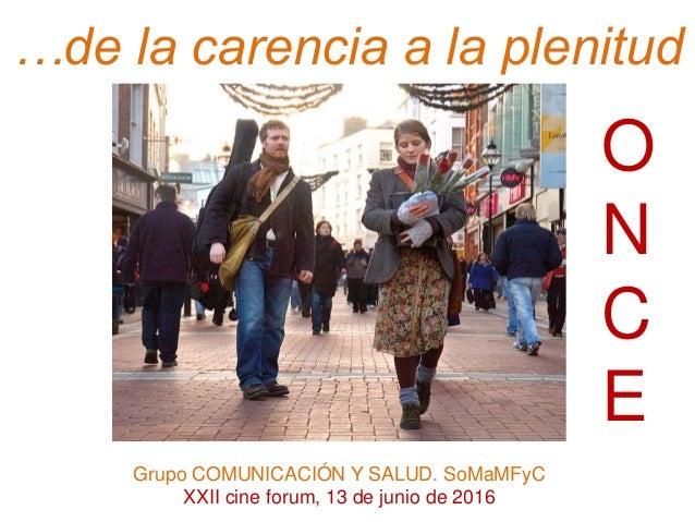 …de la carencia a la plenitud O N C E Grupo COMUNICACIÓN Y SALUD. SoMaMFyC XXII cine forum, 13 de junio de 2016