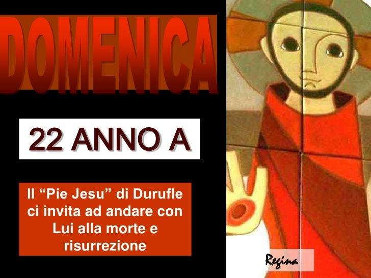 """DOMENICA<br />22 ANNO A<br />Il """"Pie Jesu"""" di Durufle ci invita ad andare con Lui alla morte e risurrezione<br />Regina<br />"""