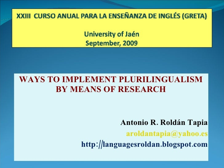 WAYS TO IMPLEMENT PLURILINGUALISM BY MEANS OF RESEARCH Antonio R. Roldán Tapia [email_address] http://languagesroldan.blog...