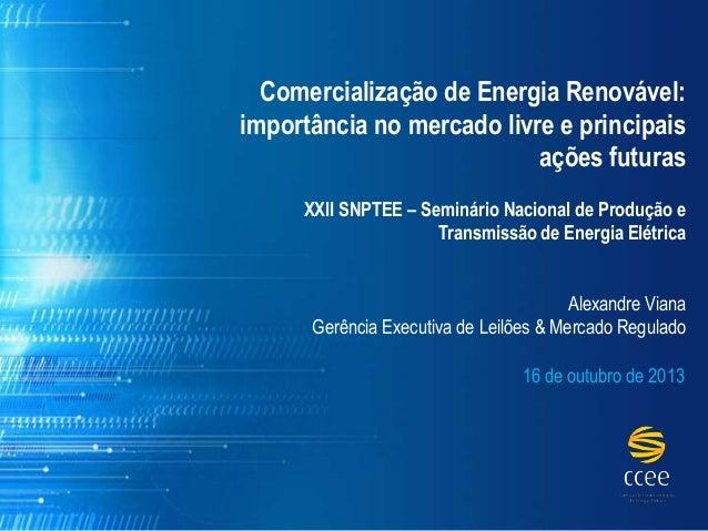 Comercialização de Energia Renovável: importância no mercado livre e principais ações futuras XXII SNPTEE – Seminário Naci...