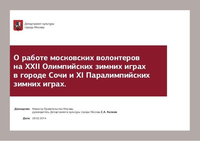 О работе московских волонтеров на XXII Олимпийских зимних играх в городе Сочи и XI Паралимпийских зимних играх. Докладчик:...