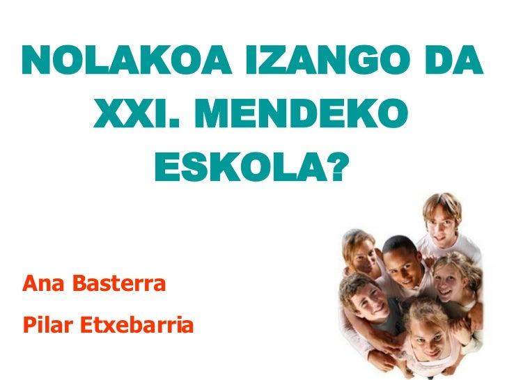 NOLAKOA IZANGO DA XXI. MENDEKO ESKOLA? <ul><li>Ana Basterra </li></ul><ul><li>Pilar Etxebarria </li></ul>