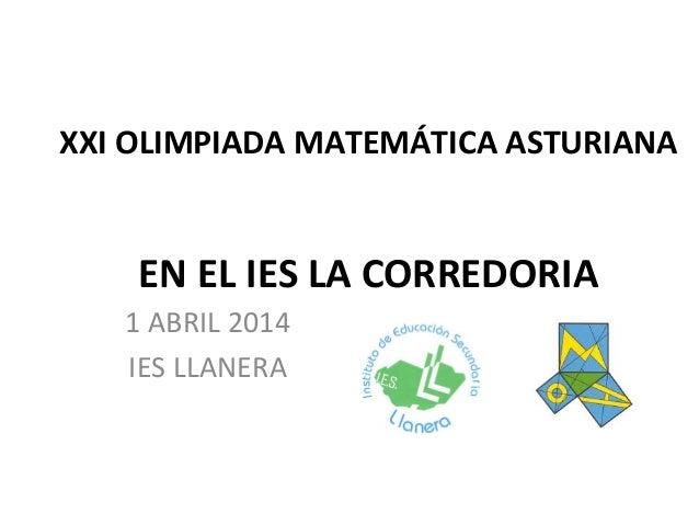 XXI OLIMPIADA MATEMÁTICA ASTURIANA EN EL IES LA CORREDORIA 1 ABRIL 2014 IES LLANERA
