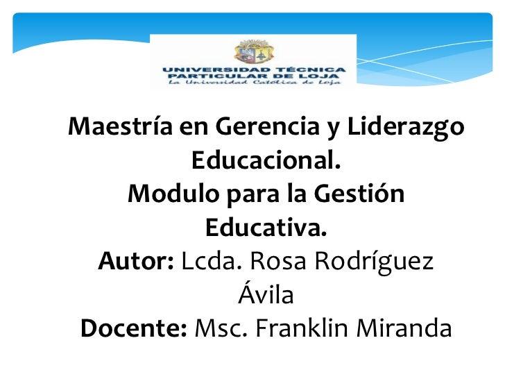 Maestría en Gerencia y Liderazgo          Educacional.    Modulo para la Gestión           Educativa.  Autor: Lcda. Rosa R...