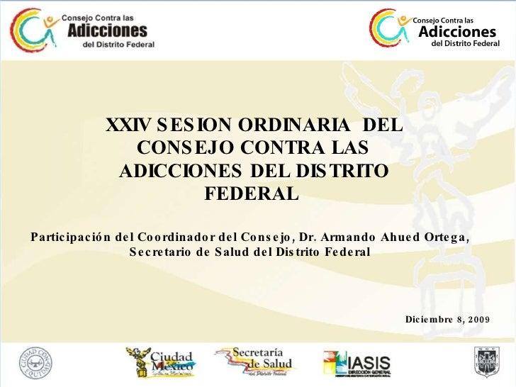 XXIV SESION ORDINARIA  DEL CONSEJO CONTRA LAS ADICCIONES DEL DISTRITO FEDERAL  Diciembre 8, 2009 Participación del Coordin...