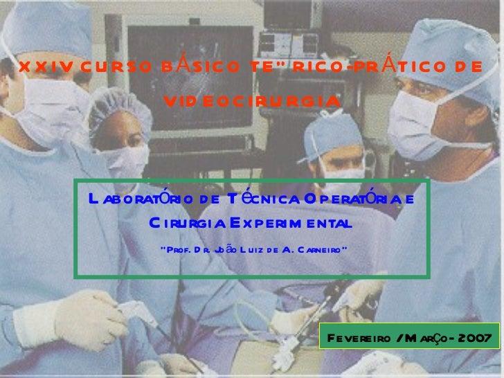 """XXIV CURSO BÁSICO TEÓRICO-PRÁTICO DE VIDEOCIRURGIA Laboratório de Técnica Operatória e Cirurgia Experimental   """" Prof. Dr...."""