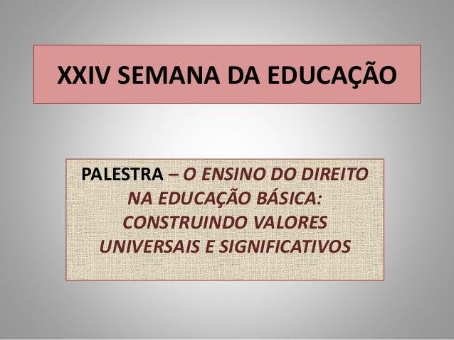 XXIV SEMANA DA EDUCAÇÃO PALESTRA – O ENSINO DO DIREITO NA EDUCAÇÃO BÁSICA: CONSTRUINDO VALORES UNIVERSAIS E SIGNIFICATIVOS