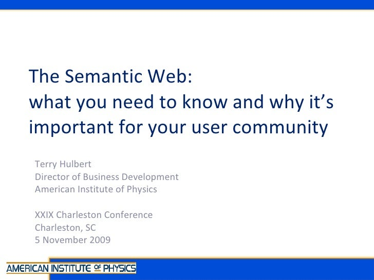 The Semantic Web:  what you need to know and why it's important for your user community Terry Hulbert Director of Business...