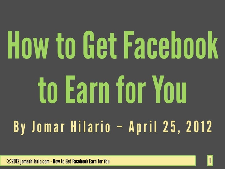 How to Get Facebook  to Earn for You   By Jomar Hilario – April 25, 2012©2012 jomarhilario.com - How to Get Facebook Earn ...