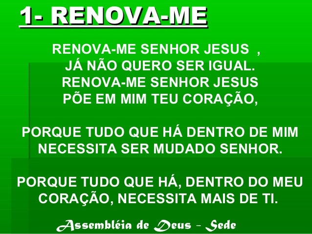 1- RENOVA-ME1- RENOVA-ME RENOVA-ME SENHOR JESUS , JÁ NÃO QUERO SER IGUAL. RENOVA-ME SENHOR JESUS PÕE EM MIM TEU CORAÇÃO, P...