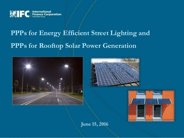 PPPs for Energy Efficient Street Lighting and PPPs for Rooftop Solar Power Generation June 15, 2016