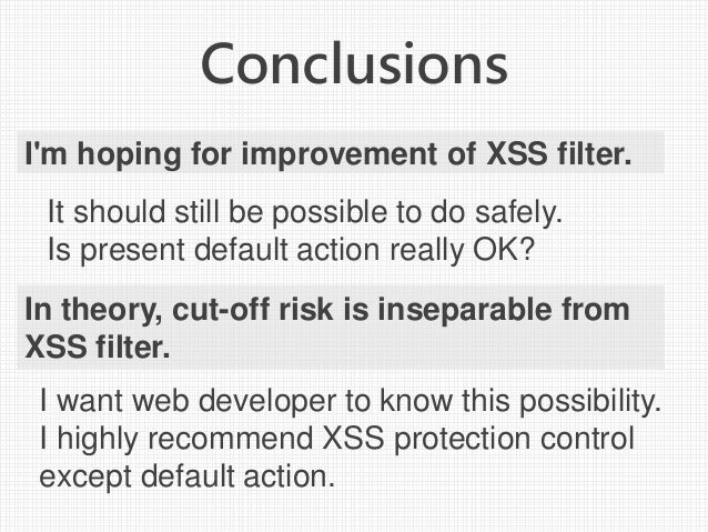 Conclusions I'm hoping for improvement of XSS filter. It should still be possible to do safely. Is present default action ...