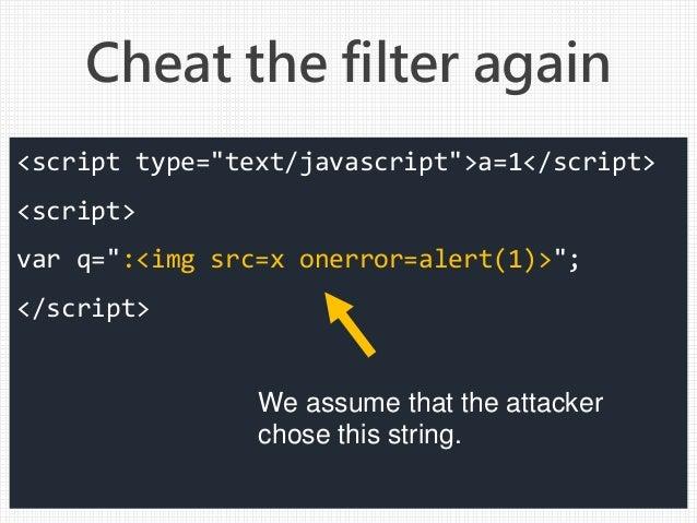 "Cheat the filter again <script type=""text/javascript"">a=1</script> <script> var q="":<img src=x onerror=alert(1)>""; </scrip..."