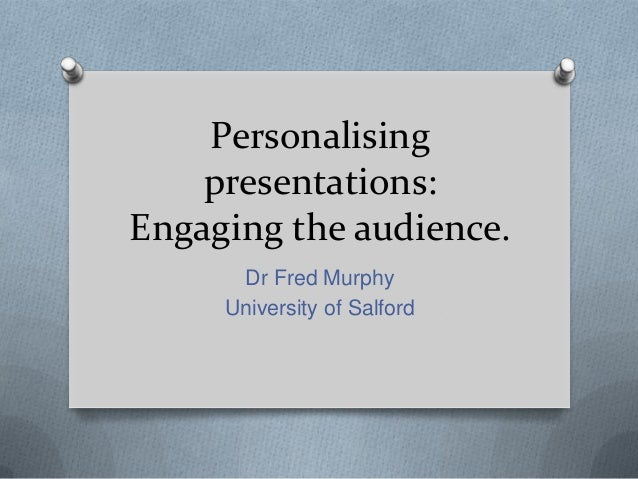 Personalising    presentations:Engaging the audience.      Dr Fred Murphy     University of Salford