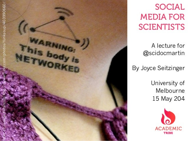 SOCIAL MEDIA FOR SCIENTISTS A lecture for @scidocmartin By Joyce Seitzinger University of Melbourne 15 May 204 lickrcclice...