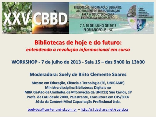 Bibliotecas de hoje e do futuro: entendendo a revolução informacional em curso WORKSHOP - 7 de julho de 2013 - Sala 15 – d...