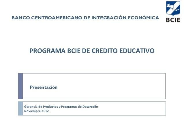 BANCO CENTROAMERICANO DE INTEGRACIÓN ECONÓMICA      PROGRAMA BCIE DE CREDITO EDUCATIVO      Presentación   Gerencia de Pro...