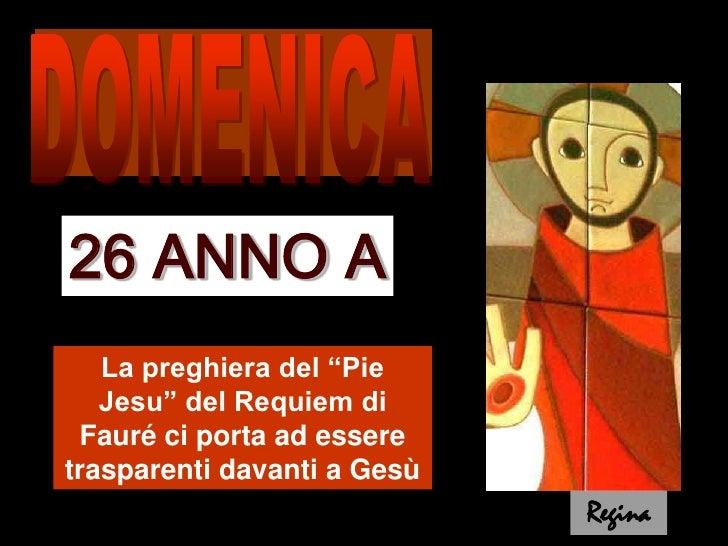 """DOMENICA<br />26 ANNO A<br />La preghiera del """"Pie Jesu"""" del Requiem di Fauré ci porta ad essere trasparenti davanti a Ges..."""