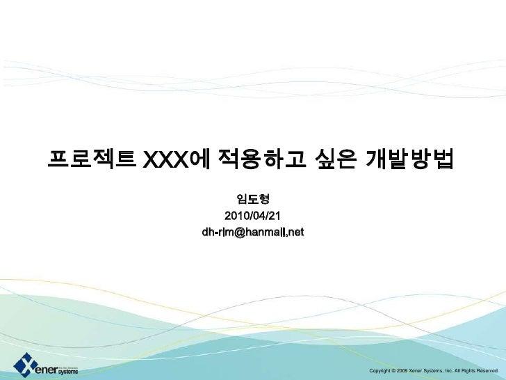 프로젝트 XXX에 적용하고 싶은 개발방법<br />임도형<br />2010/04/21<br />dh-rim@hanmail.net<br />