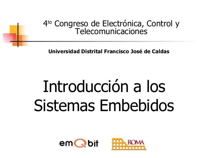 Introducción a los Sistemas Embebidos 4 to  Congreso de Electrónica, Control y Telecomunicaciones Universidad Distrital Fr...