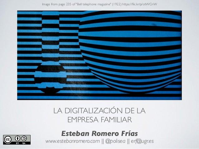 LA DIGITALIZACIÓN DE LA EMPRESA FAMILIAR Esteban Romero Frías www.estebanromero.com || @polisea || erf@ugr.es Image from p...