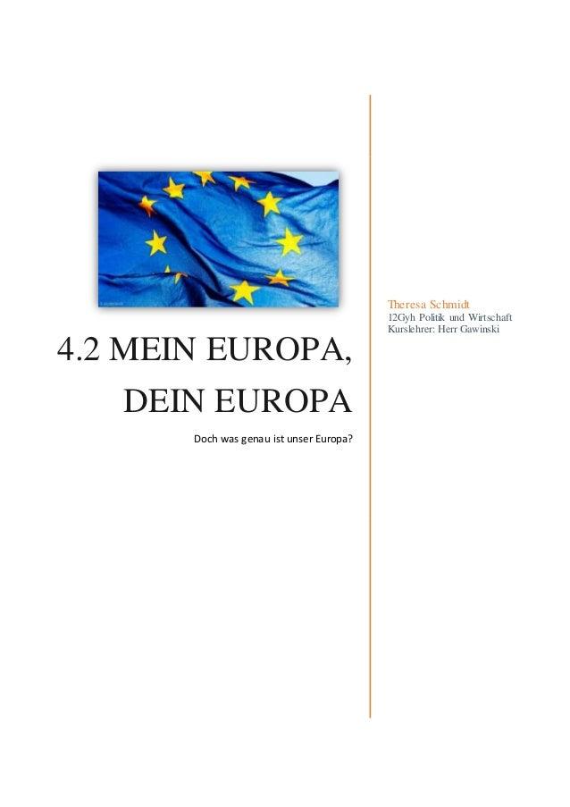 4.2 MEIN EUROPA, DEIN EUROPA Doch was genau ist unser Europa? Theresa Schmidt 12Gyh Politik und Wirtschaft Kurslehrer: Her...