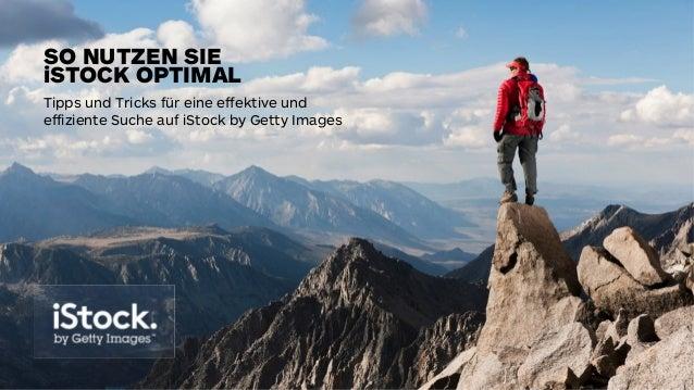 Tipps und Tricks für eine effektive und  effiziente Suche auf iStock by Getty Images SO NUTZEN SIE iSTOCK OPTIMAL