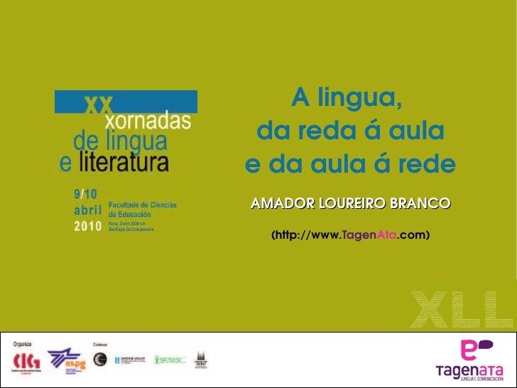 A lingua,  da reda á aula e da aula á rede AMADOR LOUREIRO BRANCO (http://www. Tagen Ata .com)