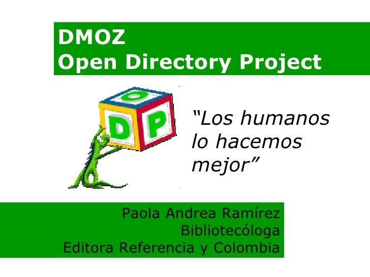 """DMOZ Open Directory Project """" Los humanos lo hacemos mejor"""" Paola Andrea Ramírez Bibliotecóloga Editora Referencia y Colom..."""