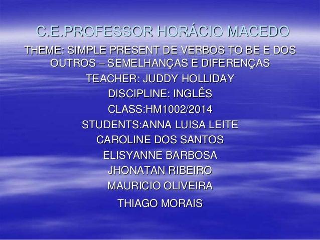 C.E.PROFESSOR HORÁCIO MACEDO THEME: SIMPLE PRESENT DE VERBOS TO BE E DOS OUTROS – SEMELHANÇAS E DIFERENÇAS TEACHER: JUDDY ...