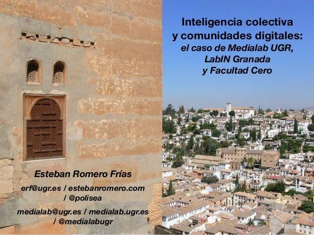 Inteligencia colectiva y comunidades digitales: el caso de Medialab UGR, LabIN Granada y Facultad Cero Esteban Romero Fría...