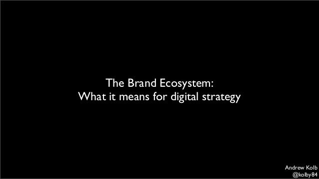 The Brand Ecosystem: What it means for digital strategy  Andrew Kolb @kolby84