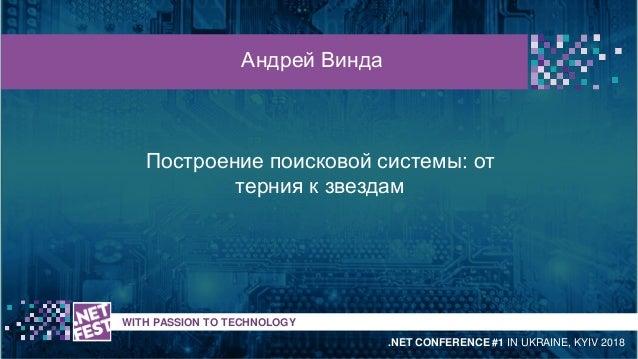 Построение поисковой системы: от терния к звездам t WITH PASSION TO TECHNOLOGY Андрей Винда .NET CONFERENCE #1 IN UKRAINE,...