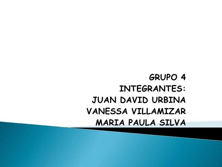 GRUPO 4<br />INTEGRANTES:<br />JUAN DAVID URBINA<br />VANESSA VILLAMIZAR<br />MARIA PAULA SILVA<br />